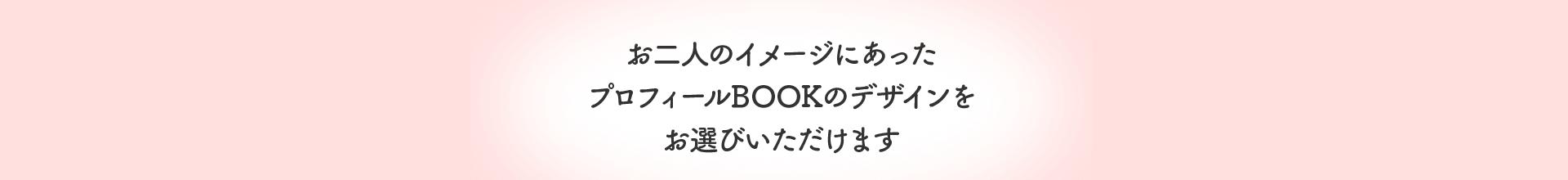 お二人のイメージにあったプロフィールBOOKのデザインをお選びいただけます